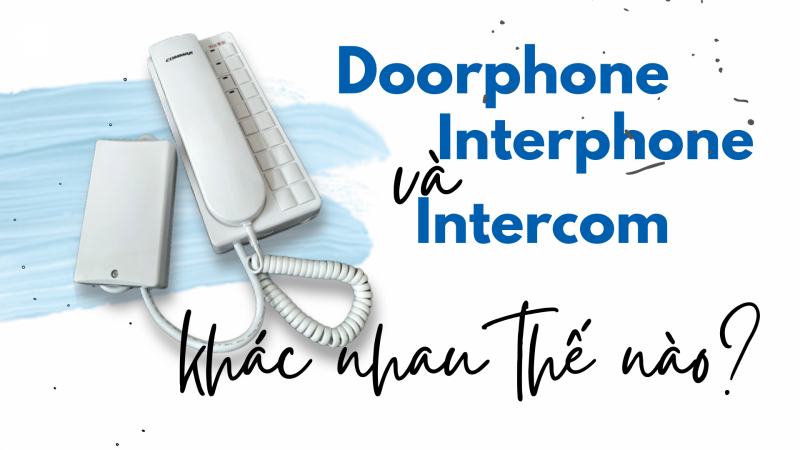 So sánh 3 loại thiết bị liên lạc nội bộ: Doorphone, Interphone, Intercom